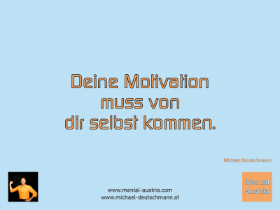 Deine Motivation muss von dir selbst kommen. Michael Deutschmann - Mentalcoaching - Hypnose - Sporthypnose - Michael Deutschmann, Akademischer Mentalcoach, Mentaltrainer, Sportmentaltrainer, Sportmentalcoach, Hypnosetrainer, Hypnosecoach, Supervisor, Seminarleiter, Mentaltraining, Sportmentaltraining, Mentalcoaching, Coaching, Sportmentalcoaching, Hypnose, Sporthypnose, Supervision, Workshops, Seminare, Erfolgscoach, Coach, Erfolg, Success,