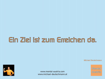 Ein Ziel ist zum Erreichen da. Michael Deutschmann - Mentalcoaching - Hypnose - Sporthypnose - Michael Deutschmann, Akademischer Mentalcoach, Mentaltrainer, Sportmentaltrainer, Sportmentalcoach, Hypnosetrainer, Hypnosecoach, Supervisor, Seminarleiter, Mentaltraining, Sportmentaltraining, Mentalcoaching, Coaching, Sportmentalcoaching, Hypnose, Sporthypnose, Supervision, Workshops, Seminare, Erfolgscoach, Coach, Erfolg, Success,